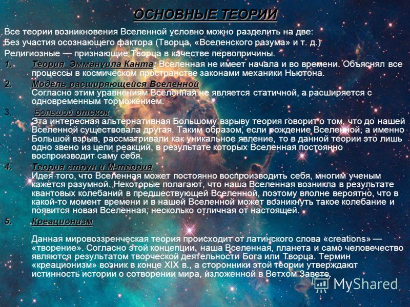 ОСНОВНЫЕ ТЕОРИИ Все теории возникновения Вселенной условно можно разделить на две: Без участия осознающего фактора (Творца, «Вселенского разума» и т. д.) Религиозные признающие Творца в качестве первопричины. 1.Теория Эммануила Канта: 1.Теория Эмману