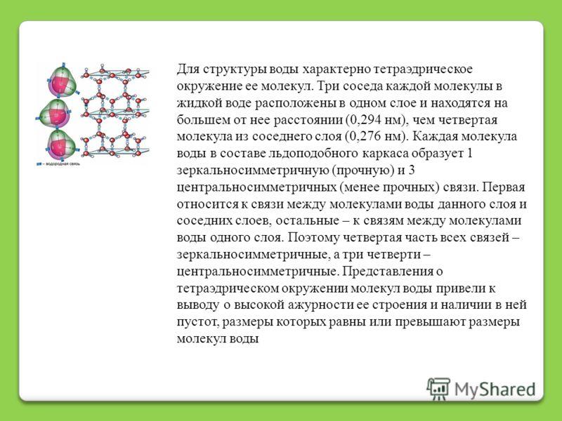 Для структуры воды характерно тетраэдрическое окружение ее молекул. Три соседа каждой молекулы в жидкой воде расположены в одном слое и находятся на большем от нее расстоянии (0,294 нм), чем четвертая молекула из соседнего слоя (0,276 нм). Каждая мол