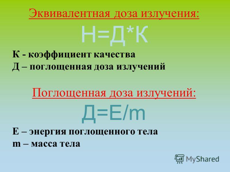 Эквивалентная доза излучения: Н=Д*К К - коэффициент качества Д – поглощенная доза излучений Поглощенная доза излучений: Д=Е/m Е – энергия поглощенного тела m – масса тела