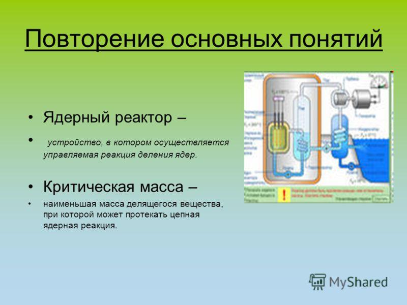 Повторение основных понятий Ядерный реактор – устройство, в котором осуществляется управляемая реакция деления ядер. Критическая масса – наименьшая масса делящегося вещества, при которой может протекать цепная ядерная реакция.