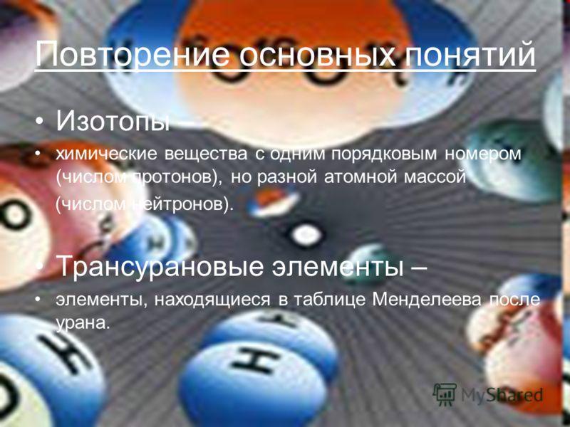 Повторение основных понятий Изотопы – химические вещества с одним порядковым номером (числом протонов), но разной атомной массой (числом нейтронов). Трансурановые элементы – элементы, находящиеся в таблице Менделеева после урана.