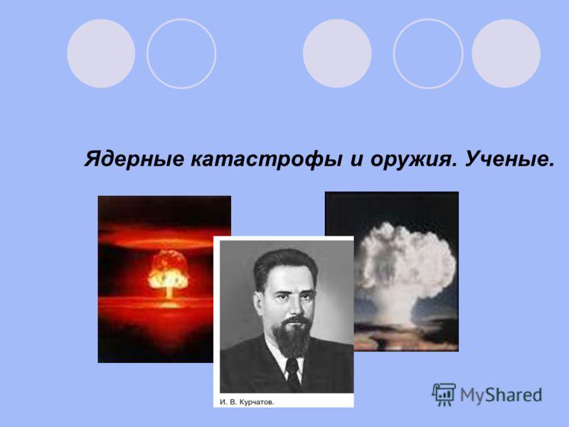 Ядерные катастрофы и оружия. Ученые.