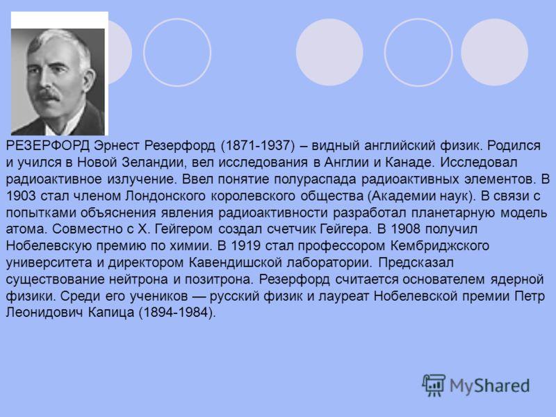 РЕЗЕРФОРД Эрнест Резерфорд (1871-1937) – видный английский физик. Родился и учился в Новой Зеландии, вел исследования в Англии и Канаде. Исследовал радиоактивное излучение. Ввел понятие полураспада радиоактивных элементов. В 1903 стал членом Лондонск