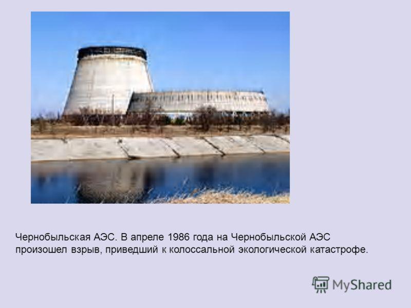 Чернобыльская АЭС. В апреле 1986 года на Чернобыльской АЭС произошел взрыв, приведший к колоссальной экологической катастрофе.