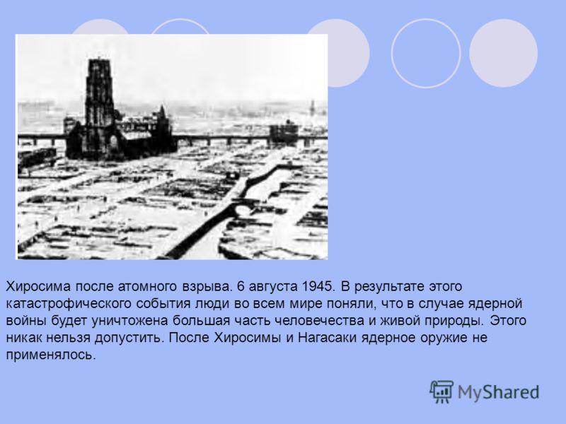 Хиросима после атомного взрыва. 6 августа 1945. В результате этого катастрофического события люди во всем мире поняли, что в случае ядерной войны будет уничтожена большая часть человечества и живой природы. Этого никак нельзя допустить. После Хиросим