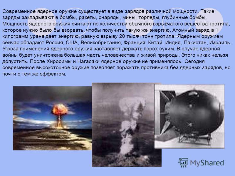 Современное ядерное оружие существует в виде зарядов различной мощности. Такие заряды закладывают в бомбы, ракеты, снаряды, мины, торпеды, глубинные бомбы. Мощность ядерного оружия считают по количеству обычного взрывчатого вещества тротила, которое