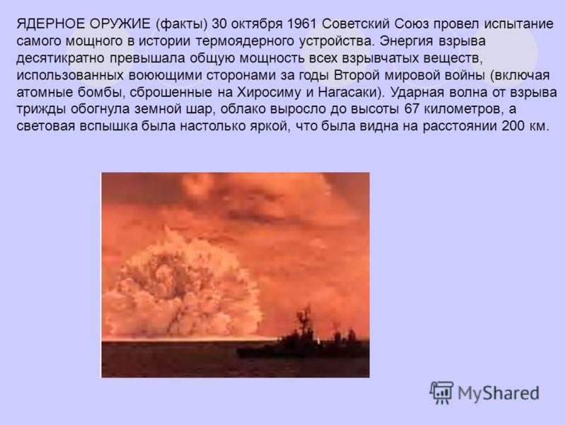 ЯДЕРНОЕ ОРУЖИЕ (факты) 30 октября 1961 Советский Союз провел испытание самого мощного в истории термоядерного устройства. Энергия взрыва десятикратно превышала общую мощность всех взрывчатых веществ, использованных воюющими сторонами за годы Второй м