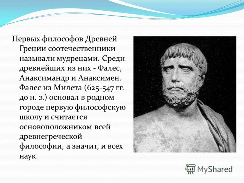 Первых философов Древней Греции соотечественники называли мудрецами. Среди древнейших из них - Фалес, Анаксимандр и Анаксимен. Фалес из Милета (625-547 гг. до н. э.) основал в родном городе первую философскую школу и считается основоположником всей д