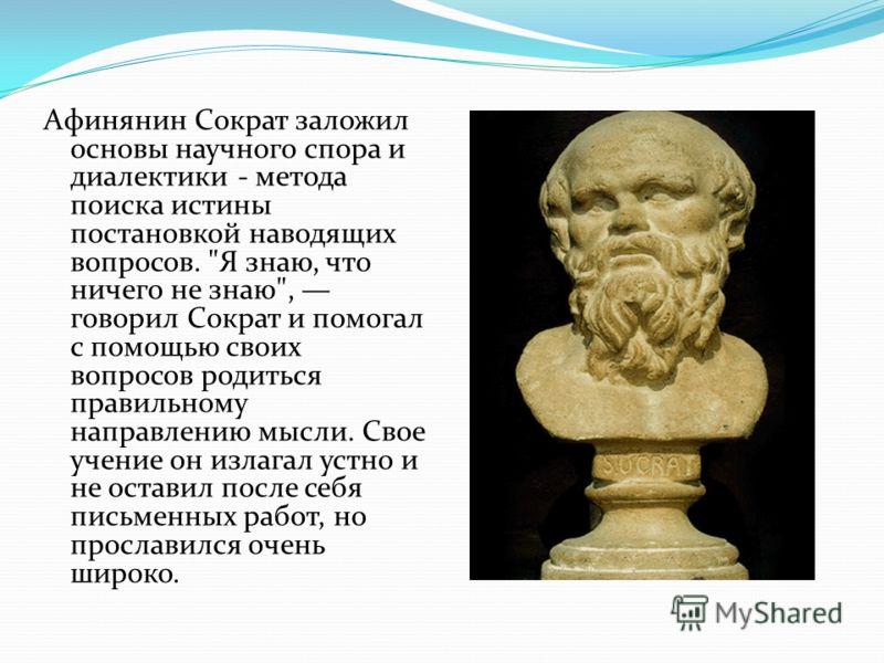 Афинянин Сократ заложил основы научного спора и диалектики - метода поиска истины постановкой наводящих вопросов.