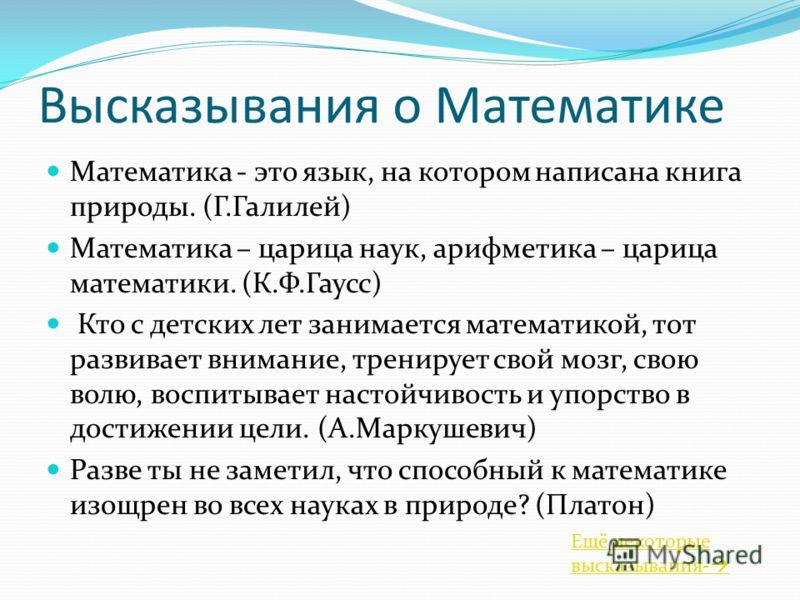 Высказывания о Математике Математика - это язык, на котором написана книга природы. (Г.Галилей) Математика – царица наук, арифметика – царица математики. (К.Ф.Гаусс) Кто с детских лет занимается математикой, тот развивает внимание, тренирует свой моз