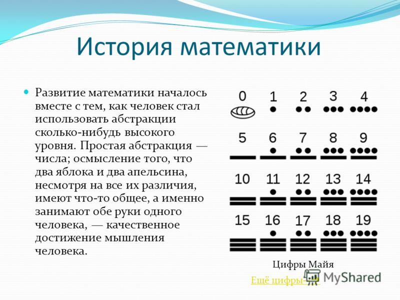 История математики Развитие математики началось вместе с тем, как человек стал использовать абстракции сколько-нибудь высокого уровня. Простая абстракция числа; осмысление того, что два яблока и два апельсина, несмотря на все их различия, имеют что-т