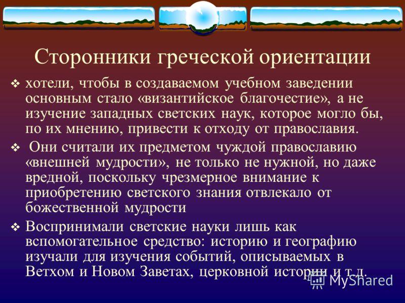 Сторонники греческой ориентации хотели, чтобы в создаваемом учебном заведении основным стало «византийское благочестие», а не изучение западных светских наук, которое могло бы, по их мнению, привести к отходу от православия. Они считали их предметом