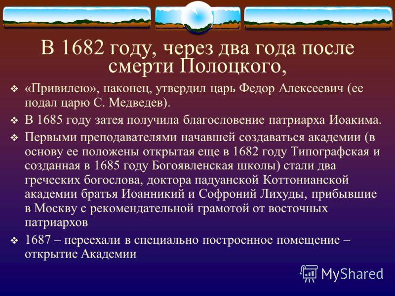 В 1682 году, через два года после смерти Полоцкого, «Привилею», наконец, утвердил царь Федор Алексеевич (ее подал царю С. Медведев). В 1685 году затея получила благословение патриарха Иоакима. Первыми преподавателями начавшей создаваться академии (в