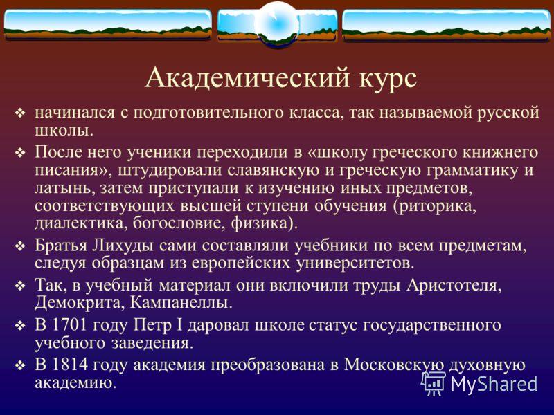 Академический курс начинался с подготовительного класса, так называемой русской школы. После него ученики переходили в «школу греческого книжнего писания», штудировали славянскую и греческую грамматику и латынь, затем приступали к изучению иных предм