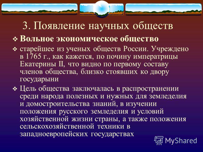 3. Появление научных обществ Вольное экономическое общество старейшее из ученых обществ России. Учреждено в 1765 г., как кажется, по почину императрицы Екатерины II, что видно по первому составу членов общества, близко стоявших ко двору государыни Це