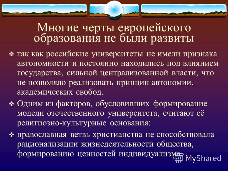 Многие черты европейского образования не были развиты так как российские университеты не имели признака автономности и постоянно находились под влиянием государства, сильной централизованной власти, что не позволяло реализовать принцип автономии, ака