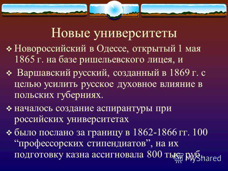 Новые университеты Новороссийский в Одессе, открытый 1 мая 1865 г. на базе ришельевского лицея, и Варшавский русский, созданный в 1869 г. с целью усилить русское духовное влияние в польских губерниях. началось создание аспирантуры при российских унив