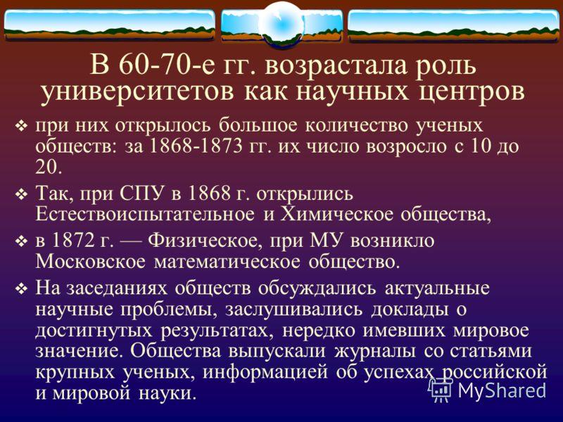 В 60-70-е гг. возрастала роль университетов как научных центров при них открылось большое количество ученых обществ: за 1868-1873 гг. их число возросло с 10 до 20. Так, при СПУ в 1868 г. открылись Естествоиспытательное и Химическое общества, в 1872 г
