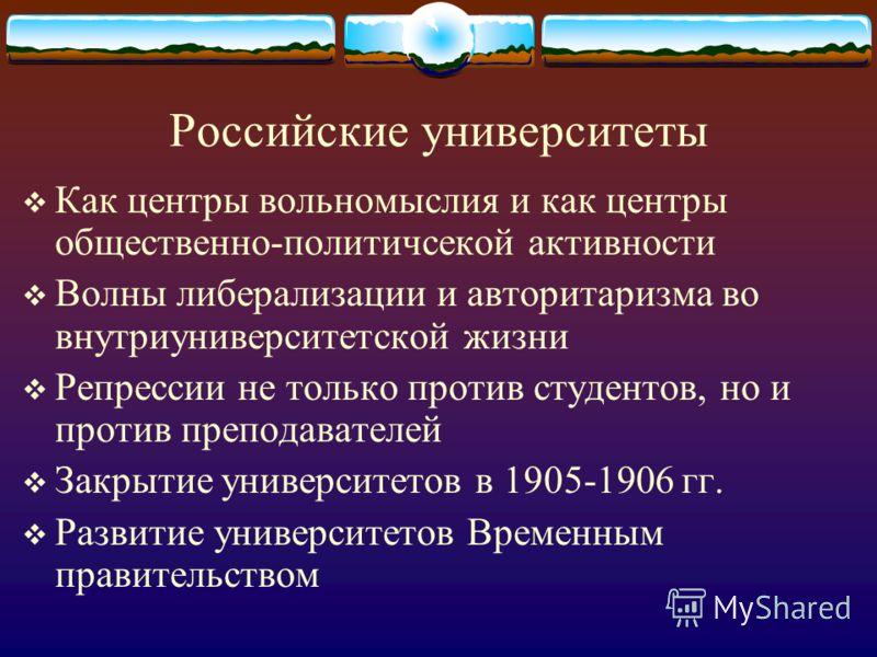 Российские университеты Как центры вольномыслия и как центры общественно-политичсекой активности Волны либерализации и авторитаризма во внутриуниверситетской жизни Репрессии не только против студентов, но и против преподавателей Закрытие университето