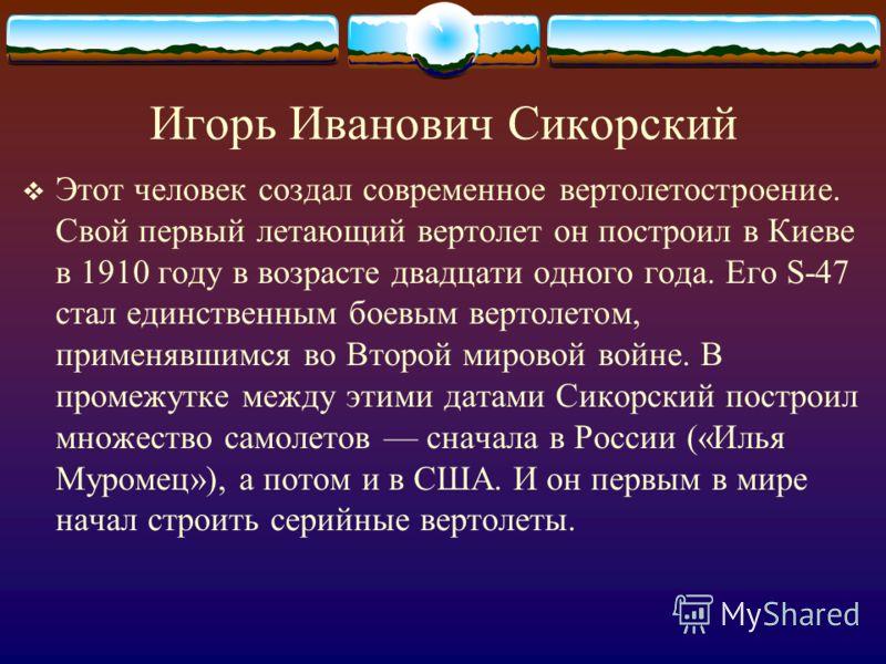 Игорь Иванович Сикорский Этот человек создал современное вертолетостроение. Свой первый летающий вертолет он построил в Киеве в 1910 году в возрасте двадцати одного года. Его S-47 стал единственным боевым вертолетом, применявшимся во Второй мировой в