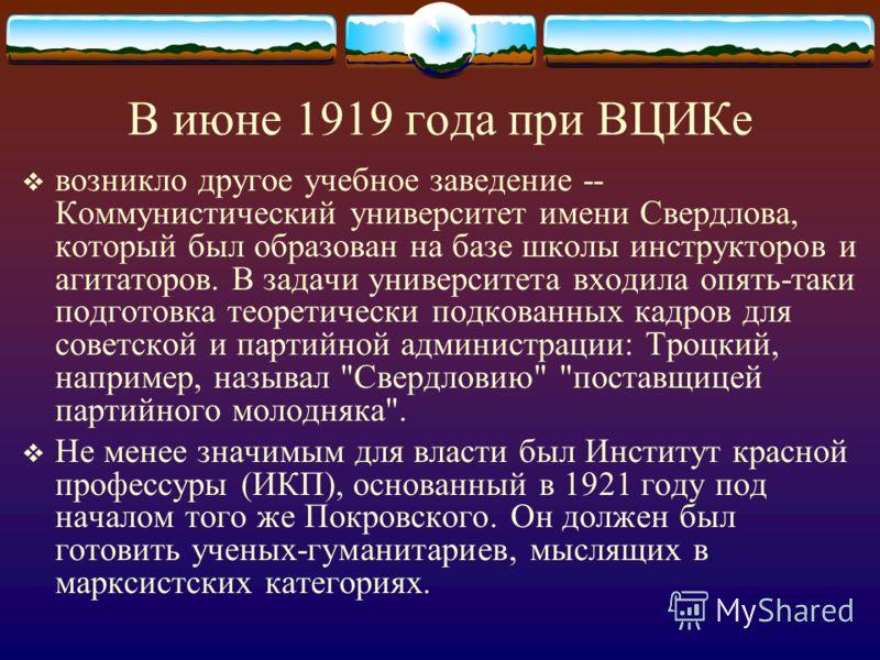 В июне 1919 года при ВЦИКе возникло другое учебное заведение -- Коммунистический университет имени Свердлова, который был образован на базе школы инструкторов и агитаторов. В задачи университета входила опять-таки подготовка теоретически подкованных
