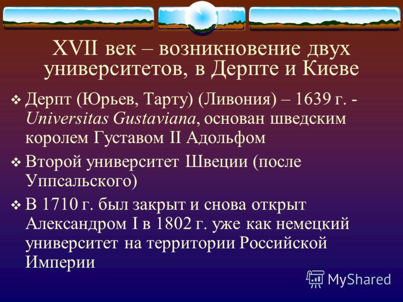 XVII век – возникновение двух университетов, в Дерпте и Киеве Дерпт (Юрьев, Тарту) (Ливония) – 1639 г. - Universitas Gustaviana, основан шведским королем Густавом II Адольфом Второй университет Швеции (после Уппсальского) В 1710 г. был закрыт и снова