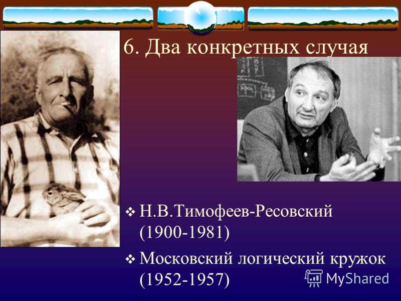 6. Два конкретных случая Н.В.Тимофеев-Ресовский (1900-1981) Московский логический кружок (1952-1957)