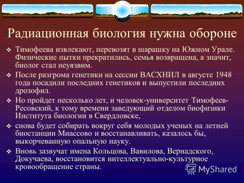 Радиационная биология нужна обороне Тимофеева извлекают, перевозят в шарашку на Южном Урале. Физические пытки прекратились, семья возвращена, а значит, биолог стал неуязвим. После разгрома генетики на сессии ВАСХНИЛ в августе 1948 года посадили после