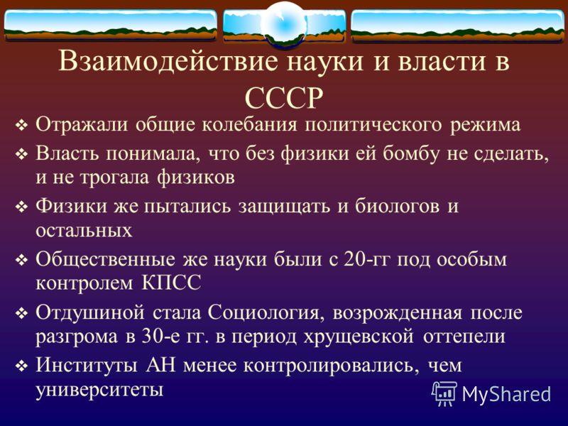Взаимодействие науки и власти в СССР Отражали общие колебания политического режима Власть понимала, что без физики ей бомбу не сделать, и не трогала физиков Физики же пытались защищать и биологов и остальных Общественные же науки были с 20-гг под осо
