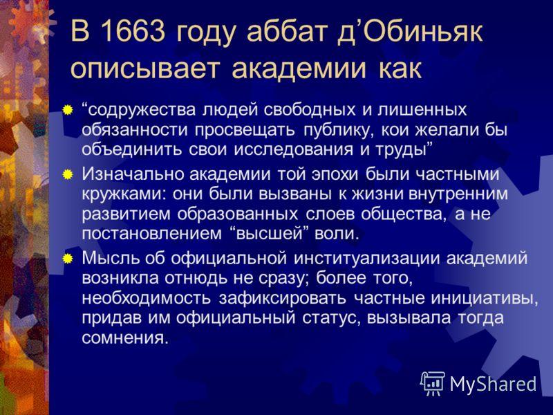 В 1663 году аббат дОбиньяк описывает академии как содружества людей свободных и лишенных обязанности просвещать публику, кои желали бы объединить свои исследования и труды Изначально академии той эпохи были частными кружками: они были вызваны к жизни