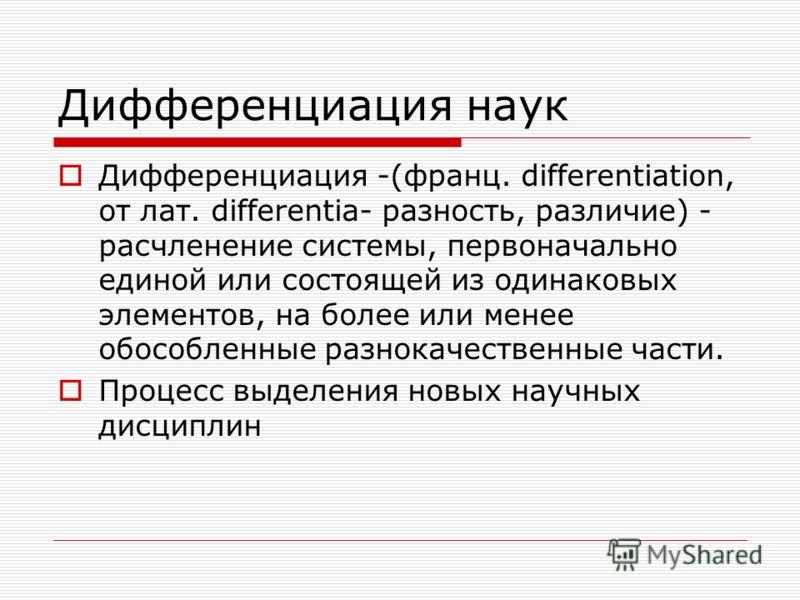 Дифференциация наук Дифференциация -(франц. differentiation, от лат. differentia- разность, различие) - расчленение системы, первоначально единой или состоящей из одинаковых элементов, на более или менее обособленные разнокачественные части. Процесс
