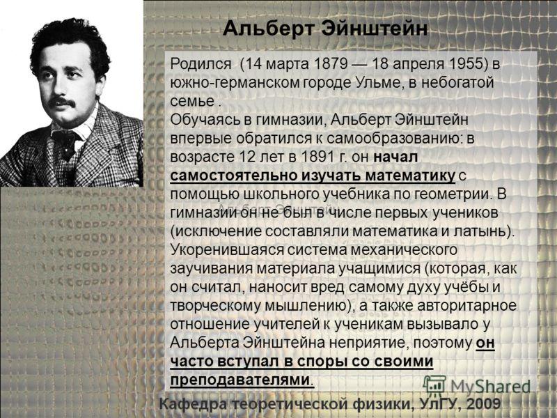 Альберт Эйнштейн Родился (14 марта 1879 18 апреля 1955) в южно-германском городе Ульме, в небогатой семье. Обучаясь в гимназии, Альберт Эйнштейн впервые обратился к самообразованию: в возрасте 12 лет в 1891 г. он начал самостоятельно изучать математи