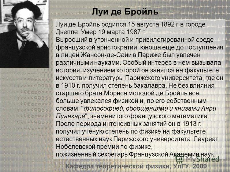 Луи де Бройль родился 15 августа 1892 г в городе Дьеппе. Умер 19 марта 1987 г Выросший в утонченной и привилегированной среде французской аристократии, юноша еще до поступления в лицей Жансон-де-Сайи в Париже был увлечен различными науками. Особый ин