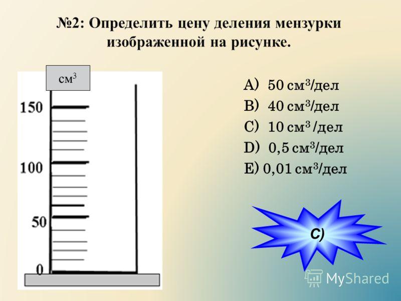 А) 50 см 3 /дел B) 40 см 3 /дел C) 10 см 3 /дел D) 0,5 см 3 /дел E) 0,01 см 3 /дел см 3 C)