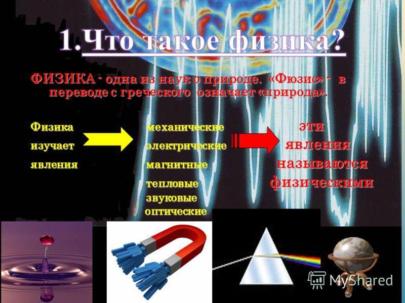 ФИЗИКА - одна из наук о природе. «Фюзис» - в переводе с греческого означает «природа». Физика механические эти изучает электрические явления явления магнитные называются тепловые физическими тепловые физическими звуковые звуковые оптические оптически