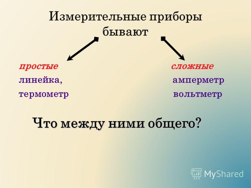 простые сложные линейка, амперметр термометр вольтметр Что между ними общего?