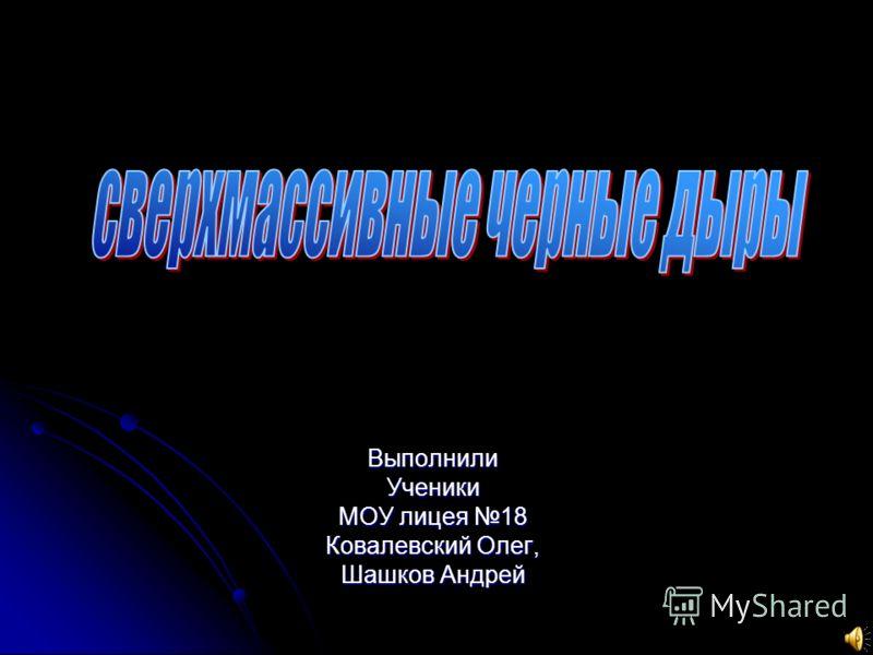 ВыполнилиУченики МОУ лицея 18 Ковалевский Олег, Шашков Андрей