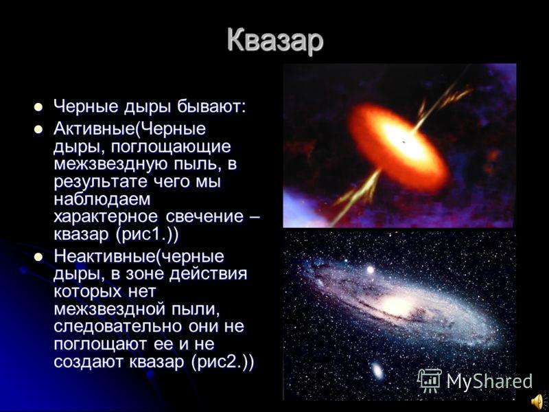 Квазар Черные дыры бывают: Черные дыры бывают: Активные(Черные дыры, поглощающие межзвездную пыль, в результате чего мы наблюдаем характерное свечение – квазар (рис1.)) Активные(Черные дыры, поглощающие межзвездную пыль, в результате чего мы наблюдае