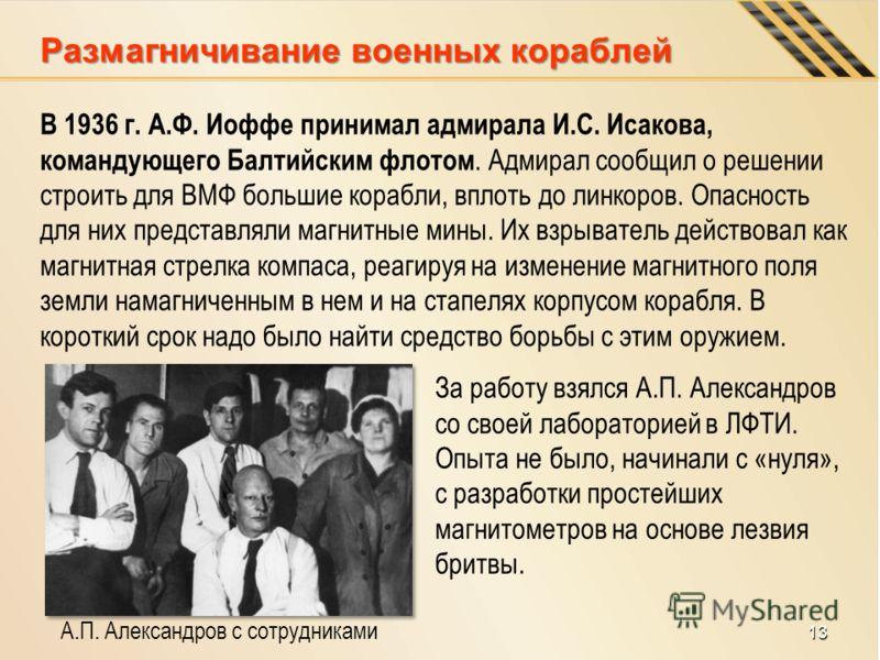 Размагничивание военных кораблей В 1936 г. А.Ф. Иоффе принимал адмирала И.С. Исакова, командующего Балтийским флотом. Адмирал сообщил о решении строить для ВМФ большие корабли, вплоть до линкоров. Опасность для них представляли магнитные мины. Их взр