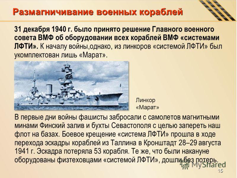 Размагничивание военных кораблей 31 декабря 1940 г. было принято решение Главного военного совета ВМФ об оборудовании всех кораблей ВМФ «системами ЛФТИ». К началу войны,однако, из линкоров «системой ЛФТИ» был укомплектован лишь «Марат». В первые дни