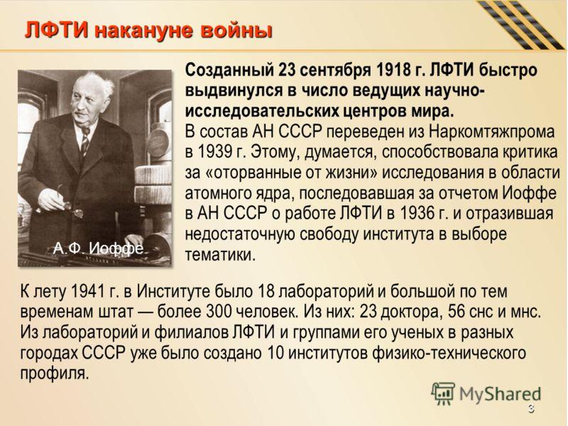 Созданный 23 сентября 1918 г. ЛФТИ быстро выдвинулся в число ведущих научно- исследовательских центров мира. В состав АН СССР переведен из Наркомтяжпрома в 1939 г. Этому, думается, способствовала критика за «оторванные от жизни» исследования в област