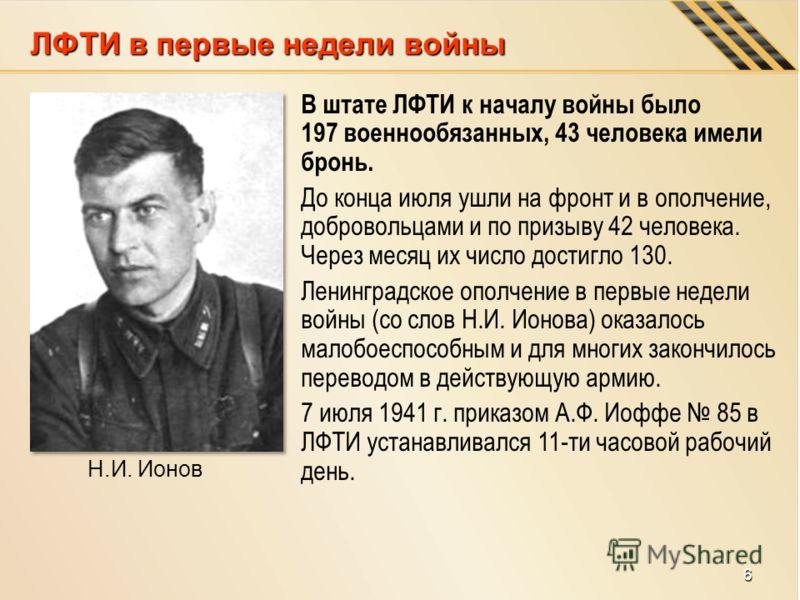 В штате ЛФТИ к началу войны было 197 военнообязанных, 43 человека имели бронь. До конца июля ушли на фронт и в ополчение, добровольцами и по призыву 42 человека. Через месяц их число достигло 130. Ленинградское ополчение в первые недели войны (со сло