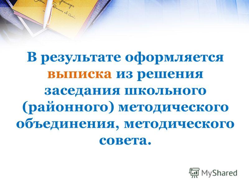 В результате оформляется выписка из решения заседания школьного (районного) методического объединения, методического совета.