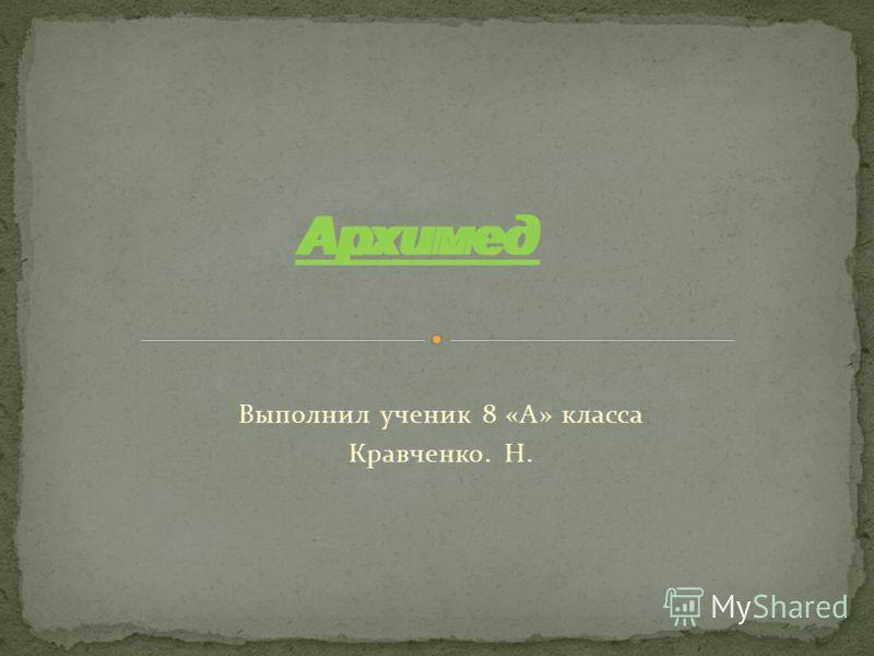 Выполнил ученик 8 «А» класса Кравченко. Н. Архимед