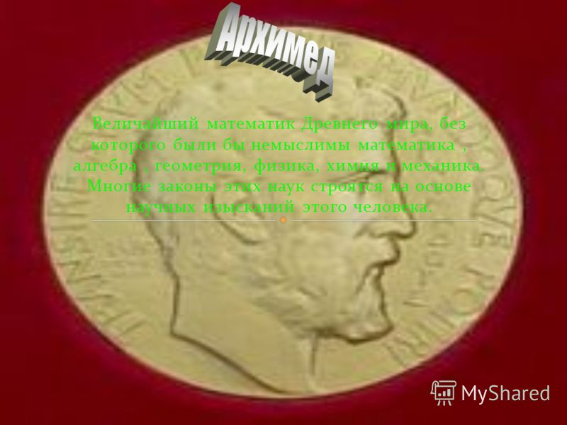 Величайший математик Древнего мира, без которого были бы немыслимы математика, алгебра, геометрия, физика, химия и механика. Многие законы этих наук строятся на основе научных изысканий этого человека.