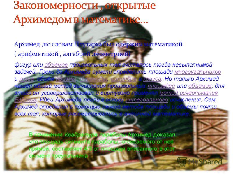 Архимед,по словам Плутарха был одержим математикой ( арифметикой, алгеброй,геометрией) Определение площадей криволинейныхплощадей фигур или объёмов произвольных тел считалось тогда невыполнимой задачей. Греки до Архимеда сумели определить площади мно