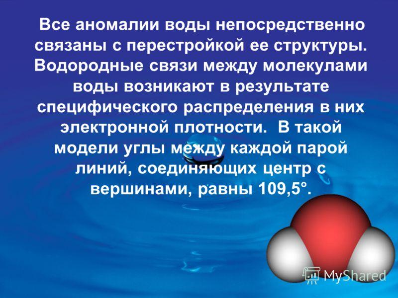 Все аномалии воды непосредственно связаны с перестройкой ее структуры. Водородные связи между молекулами воды возникают в результате специфического распределения в них электронной плотности. В такой модели углы между каждой парой линий, соединяющих ц