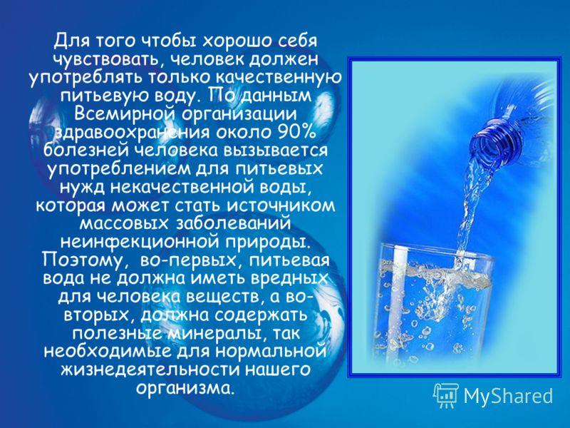 Для того чтобы хорошо себя чувствовать, человек должен употреблять только качественную питьевую воду. По данным Всемирной организации здравоохранения около 90% болезней человека вызывается употреблением для питьевых нужд некачественной воды, которая