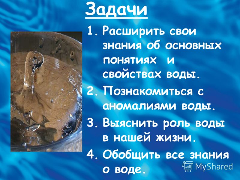 Задачи 1.Расширить свои знания об основных понятиях и свойствах воды. 2.Познакомиться с аномалиями воды. 3.Выяснить роль воды в нашей жизни. 4.Обобщить все знания о воде.
