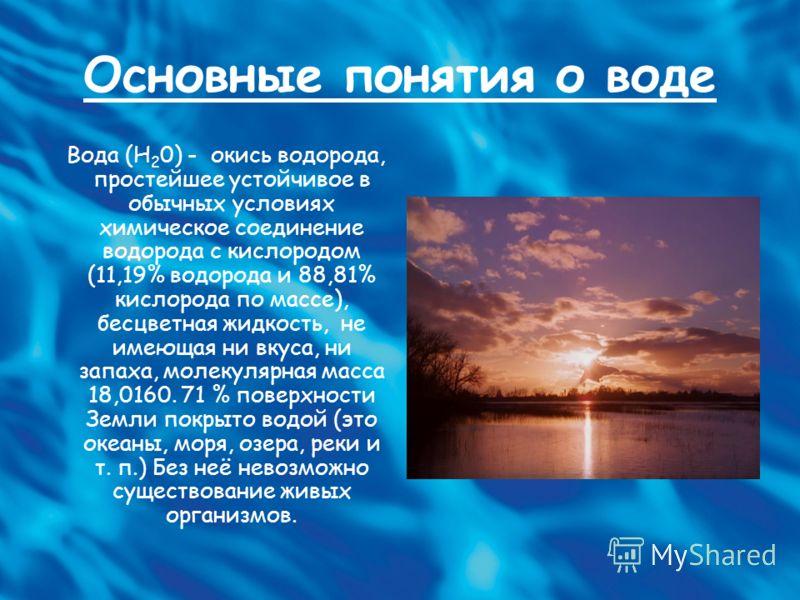 Основные понятия о воде Вода (H 2 0) - окись водорода, простейшее устойчивое в обычных условиях химическое соединение водорода с кислородом (11,19% водорода и 88,81% кислорода по массе), бесцветная жидкость, не имеющая ни вкуса, ни запаха, молекулярн